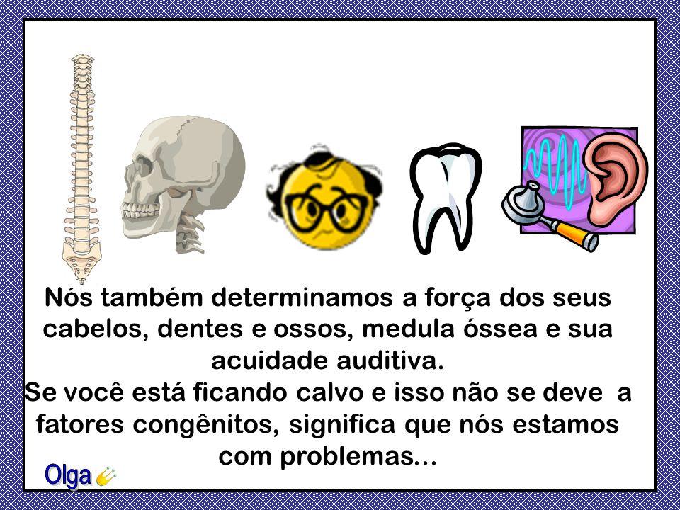 Nós também determinamos a força dos seus cabelos, dentes e ossos, medula óssea e sua acuidade auditiva.