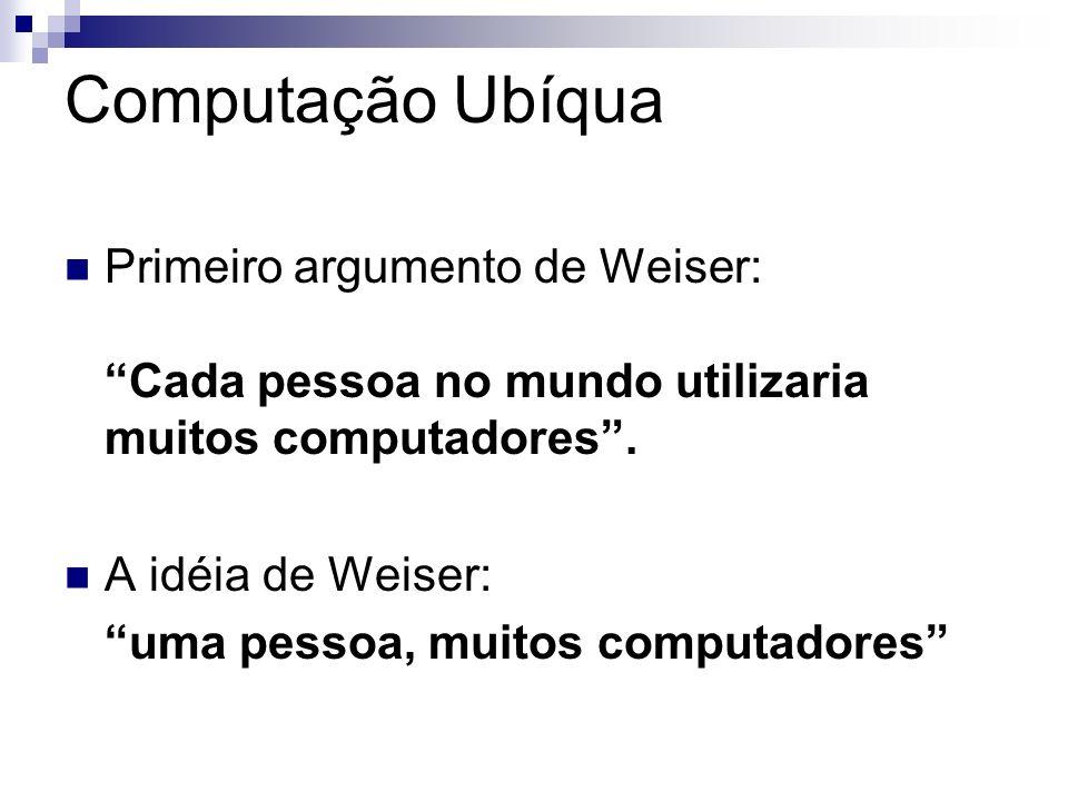 Computação UbíquaPrimeiro argumento de Weiser: Cada pessoa no mundo utilizaria muitos computadores .