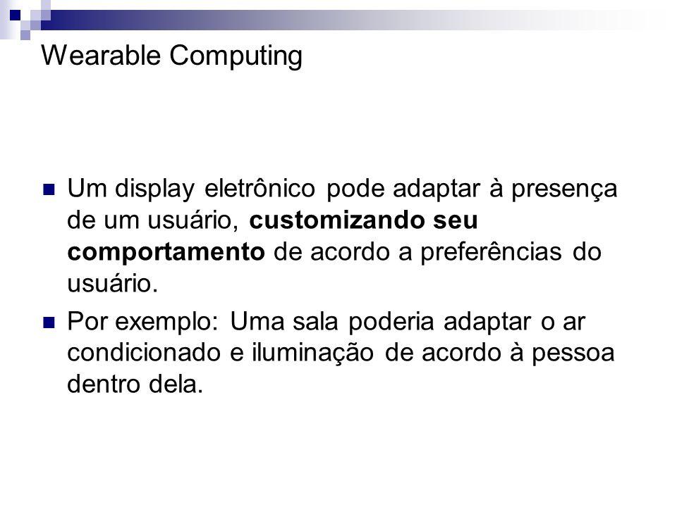 Wearable Computing Um display eletrônico pode adaptar à presença de um usuário, customizando seu comportamento de acordo a preferências do usuário.