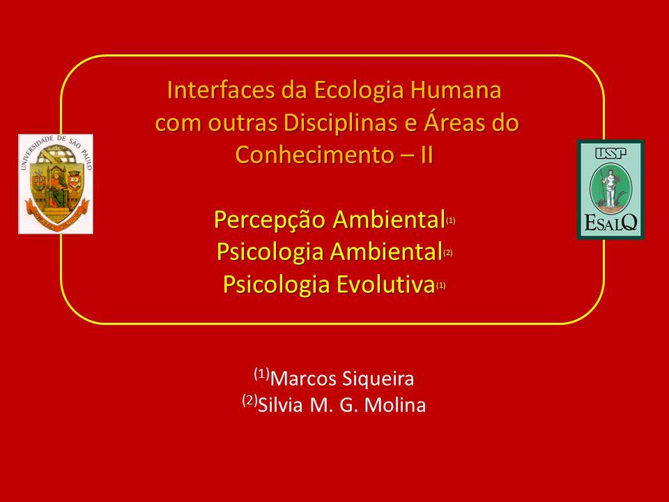Interfaces da Ecologia Humana com outras Disciplinas e Áreas do Conhecimento – II Percepção Ambiental(1) Psicologia Ambiental(2) Psicologia Evolutiva(1) (1)Marcos Siqueira (2)Silvia M.