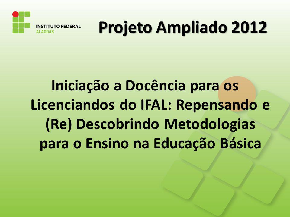Projeto Ampliado 2012 Iniciação a Docência para os Licenciandos do IFAL: Repensando e (Re) Descobrindo Metodologias para o Ensino na Educação Básica.