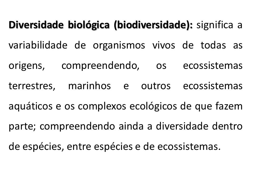 Diversidade biológica (biodiversidade): significa a variabilidade de organismos vivos de todas as origens, compreendendo, os ecossistemas terrestres, marinhos e outros ecossistemas aquáticos e os complexos ecológicos de que fazem parte; compreendendo ainda a diversidade dentro de espécies, entre espécies e de ecossistemas.