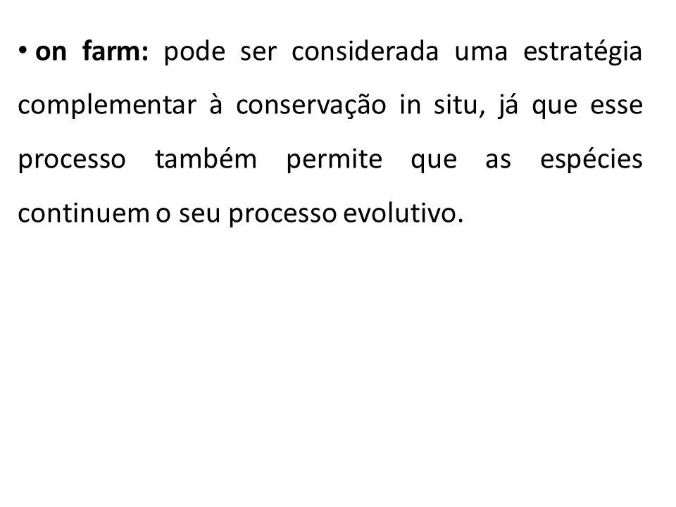 on farm: pode ser considerada uma estratégia complementar à conservação in situ, já que esse processo também permite que as espécies continuem o seu processo evolutivo.