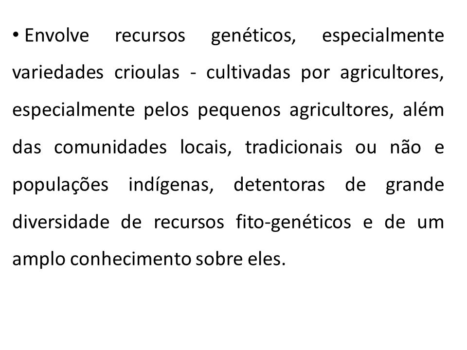 Envolve recursos genéticos, especialmente variedades crioulas - cultivadas por agricultores, especialmente pelos pequenos agricultores, além das comunidades locais, tradicionais ou não e populações indígenas, detentoras de grande diversidade de recursos fito-genéticos e de um amplo conhecimento sobre eles.