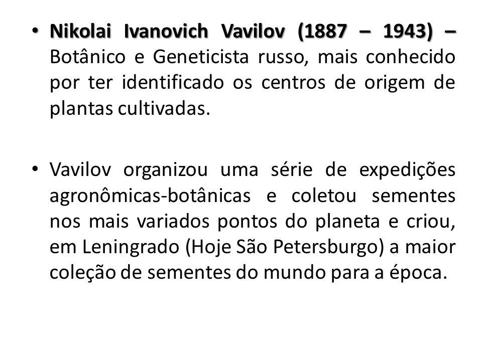 Nikolai Ivanovich Vavilov (1887 – 1943) – Botânico e Geneticista russo, mais conhecido por ter identificado os centros de origem de plantas cultivadas.
