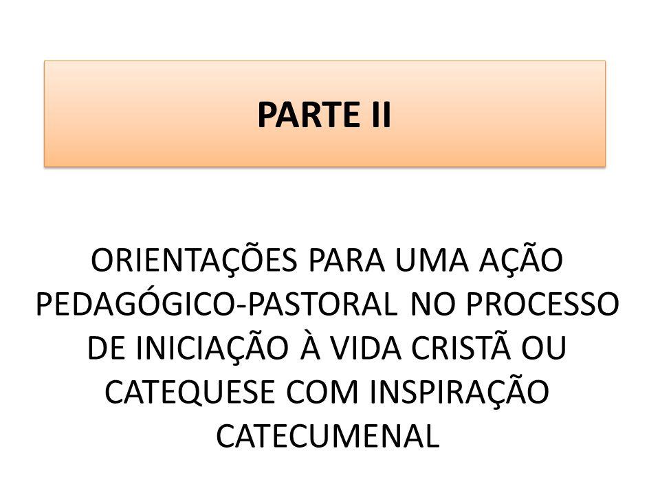 PARTE II ORIENTAÇÕES PARA UMA AÇÃO PEDAGÓGICO-PASTORAL NO PROCESSO DE INICIAÇÃO À VIDA CRISTÃ OU CATEQUESE COM INSPIRAÇÃO CATECUMENAL.