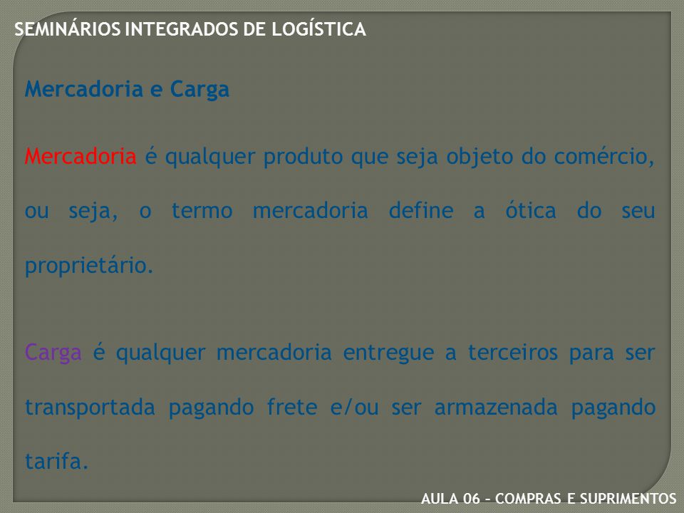 Mercadoria e Carga Mercadoria é qualquer produto que seja objeto do comércio, ou seja, o termo mercadoria define a ótica do seu proprietário.