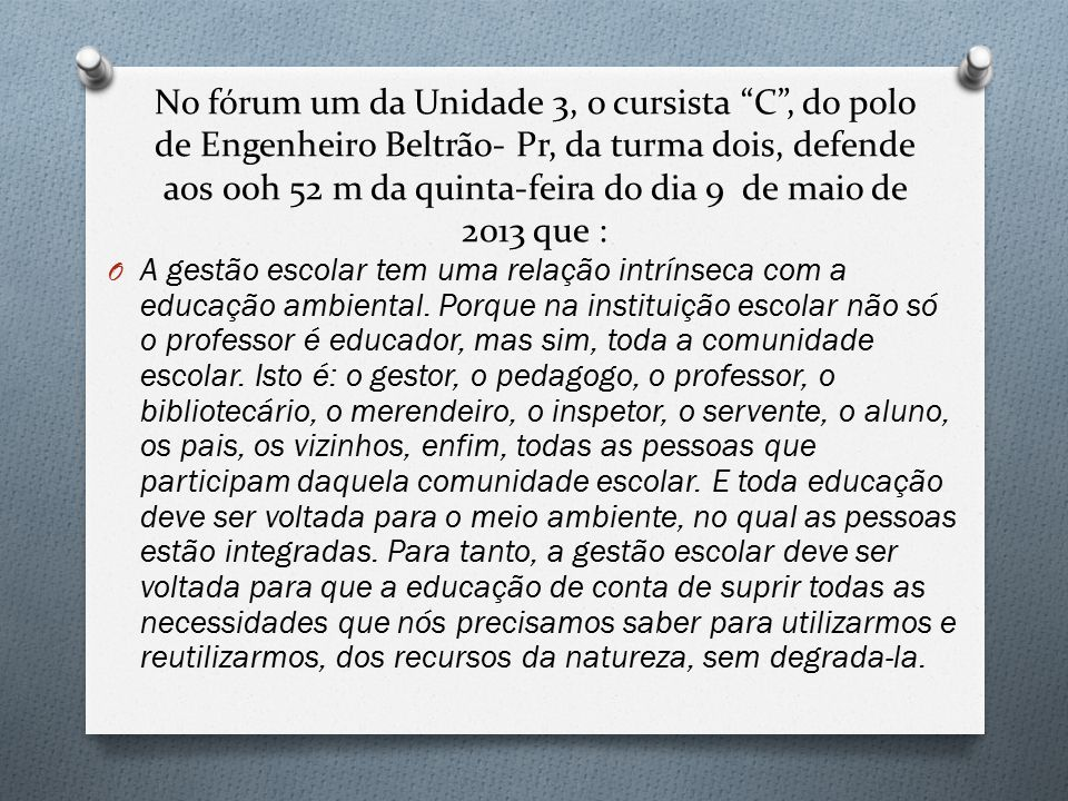 No fórum um da Unidade 3, o cursista C , do polo de Engenheiro Beltrão- Pr, da turma dois, defende aos 00h 52 m da quinta-feira do dia 9 de maio de 2013 que :