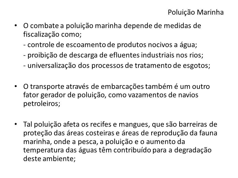 Poluição Marinha O combate a poluição marinha depende de medidas de fiscalização como; - controle de escoamento de produtos nocivos a água;