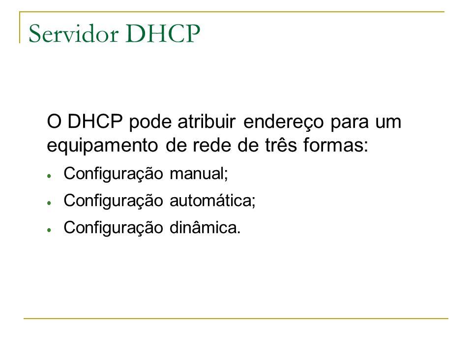 Servidor DHCP O DHCP pode atribuir endereço para um equipamento de rede de três formas: Configuração manual;