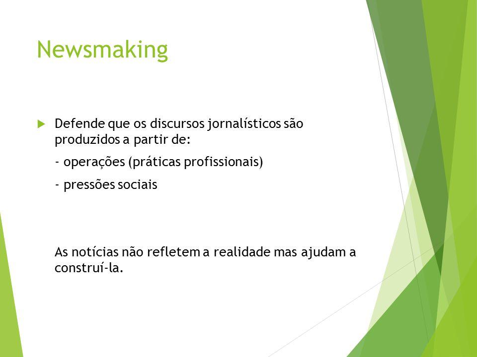 Newsmaking Defende que os discursos jornalísticos são produzidos a partir de: - operações (práticas profissionais)