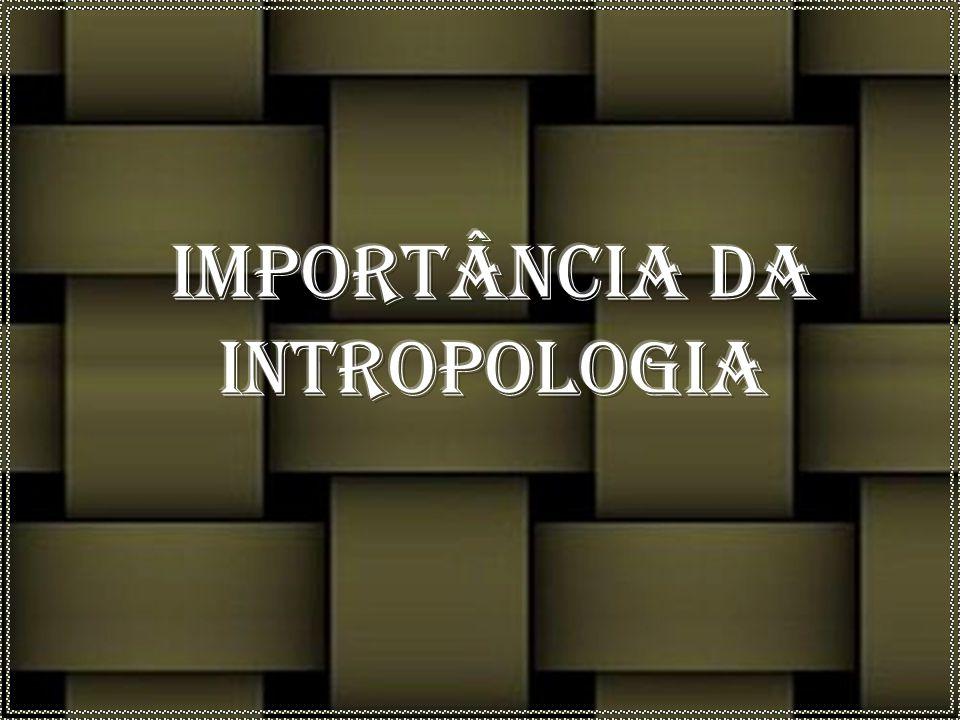 IMPORTÂNCIA DA INTROPOLOGIA