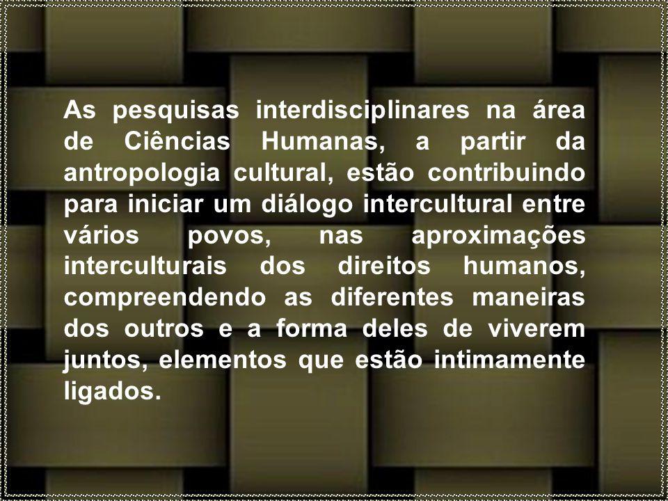 As pesquisas interdisciplinares na área de Ciências Humanas, a partir da antropologia cultural, estão contribuindo para iniciar um diálogo intercultural entre vários povos, nas aproximações interculturais dos direitos humanos, compreendendo as diferentes maneiras dos outros e a forma deles de viverem juntos, elementos que estão intimamente ligados.