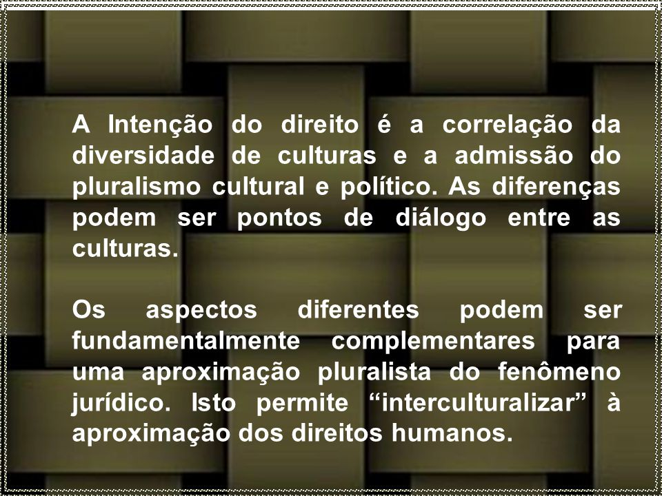 A Intenção do direito é a correlação da diversidade de culturas e a admissão do pluralismo cultural e político. As diferenças podem ser pontos de diálogo entre as culturas.