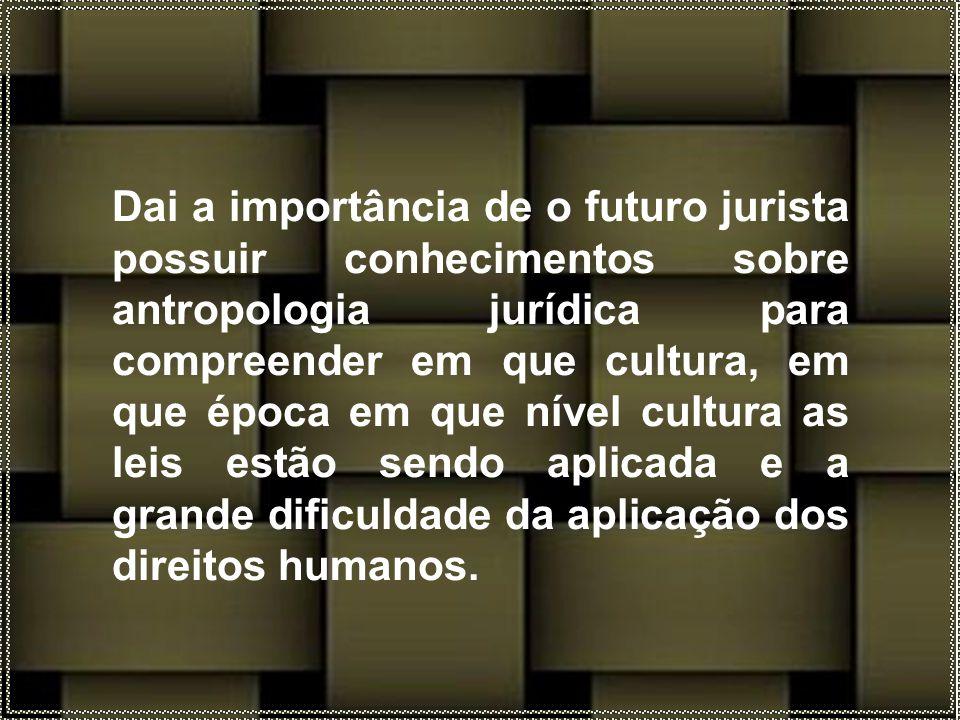 Dai a importância de o futuro jurista possuir conhecimentos sobre antropologia jurídica para compreender em que cultura, em que época em que nível cultura as leis estão sendo aplicada e a grande dificuldade da aplicação dos direitos humanos.