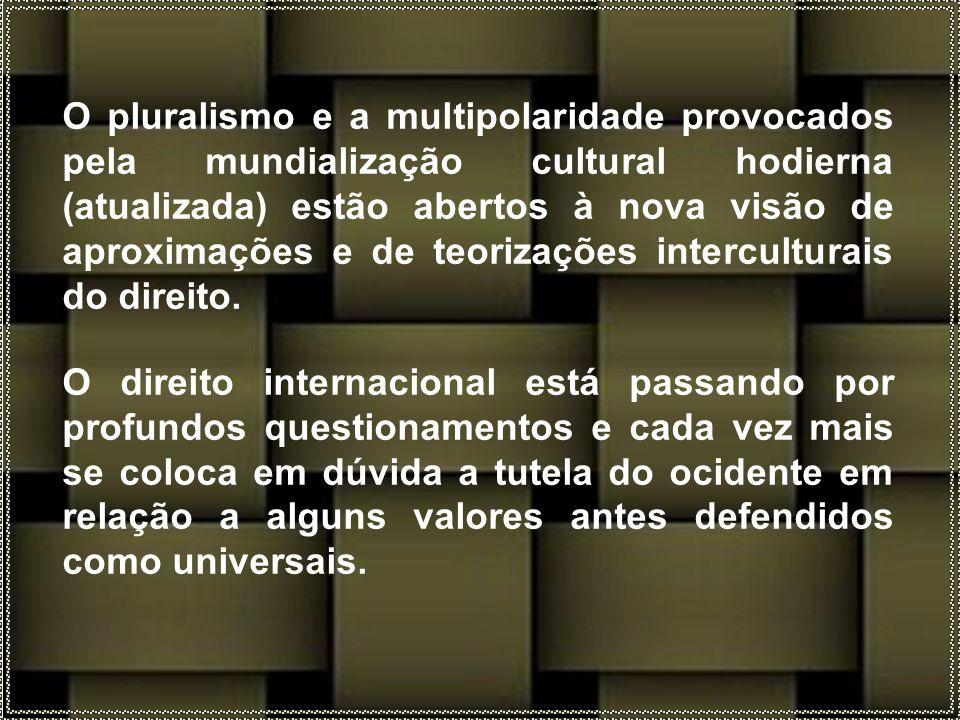 O pluralismo e a multipolaridade provocados pela mundialização cultural hodierna (atualizada) estão abertos à nova visão de aproximações e de teorizações interculturais do direito.