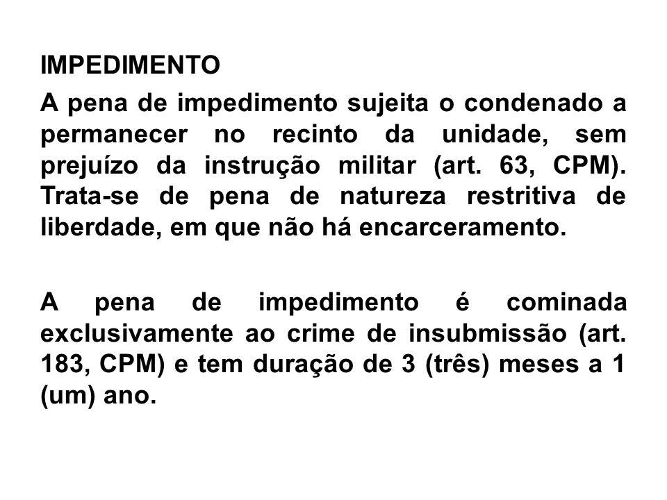 IMPEDIMENTO A pena de impedimento sujeita o condenado a permanecer no recinto da unidade, sem prejuízo da instrução militar (art.