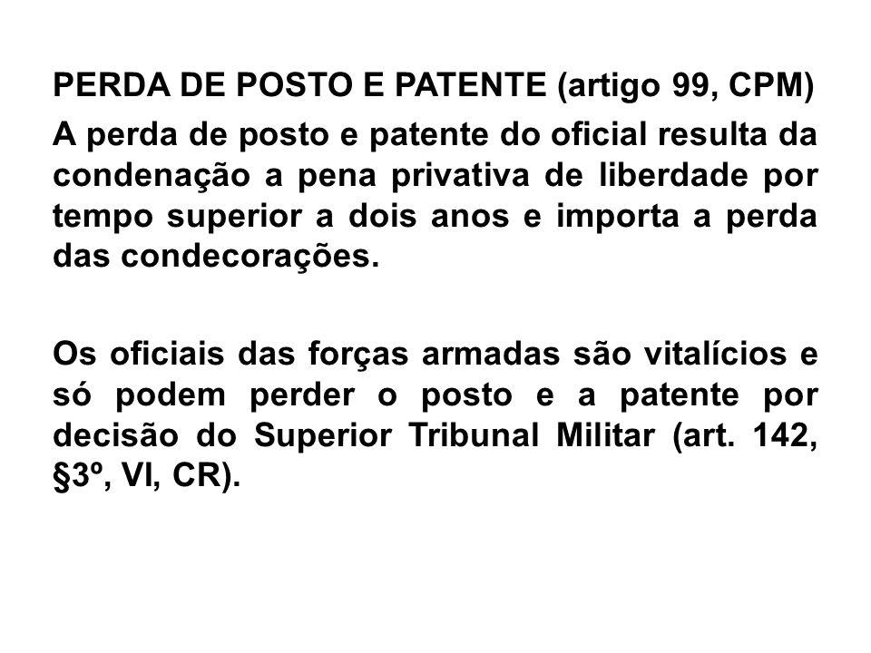 PERDA DE POSTO E PATENTE (artigo 99, CPM) A perda de posto e patente do oficial resulta da condenação a pena privativa de liberdade por tempo superior a dois anos e importa a perda das condecorações.