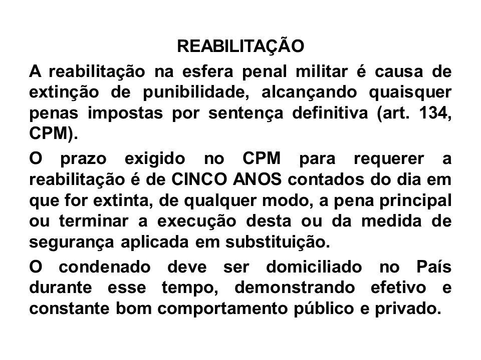 REABILITAÇÃO A reabilitação na esfera penal militar é causa de extinção de punibilidade, alcançando quaisquer penas impostas por sentença definitiva (art.