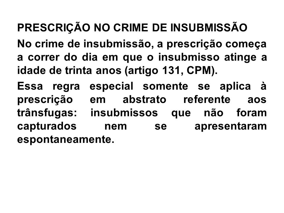 PRESCRIÇÃO NO CRIME DE INSUBMISSÃO No crime de insubmissão, a prescrição começa a correr do dia em que o insubmisso atinge a idade de trinta anos (artigo 131, CPM).