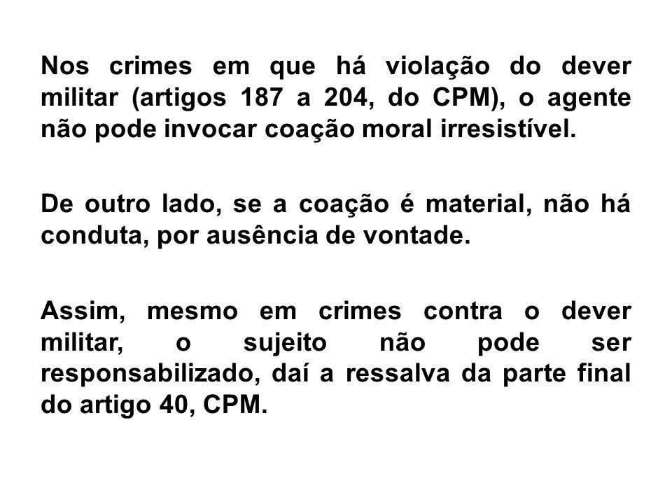 Nos crimes em que há violação do dever militar (artigos 187 a 204, do CPM), o agente não pode invocar coação moral irresistível.