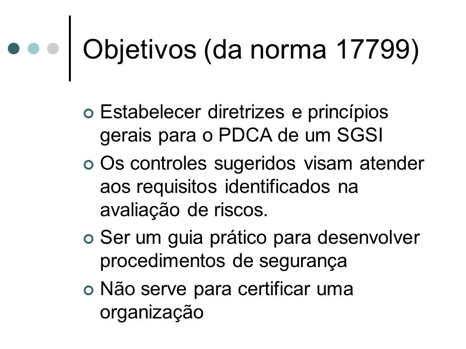 Objetivos (da norma 17799) Estabelecer diretrizes e princípios gerais para o PDCA de um SGSI.
