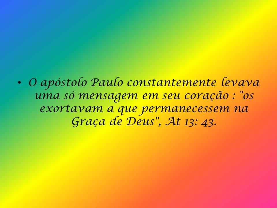 O apóstolo Paulo constantemente levava uma só mensagem em seu coração : os exortavam a que permanecessem na Graça de Deus , At 13: 43.