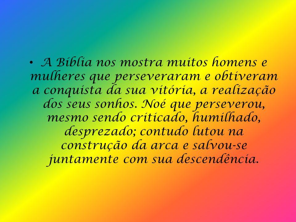 A Bíblia nos mostra muitos homens e mulheres que perseveraram e obtiveram a conquista da sua vitória, a realização dos seus sonhos.