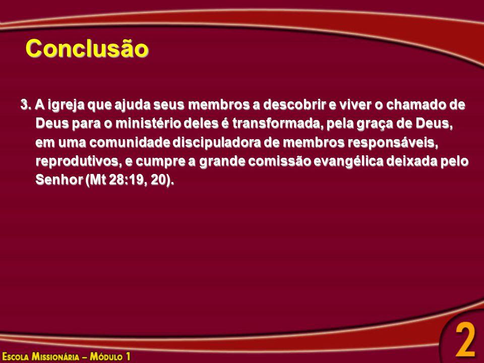 Conclusão 3. A igreja que ajuda seus membros a descobrir e viver o chamado de. Deus para o ministério deles é transformada, pela graça de Deus,