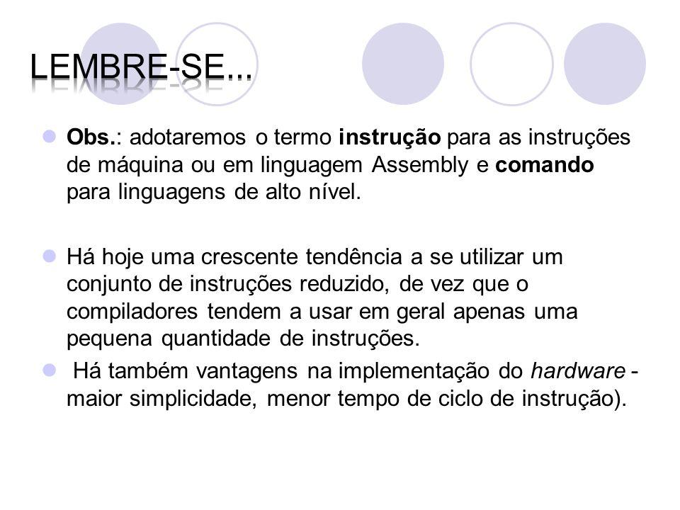Lembre-se... Obs.: adotaremos o termo instrução para as instruções de máquina ou em linguagem Assembly e comando para linguagens de alto nível.