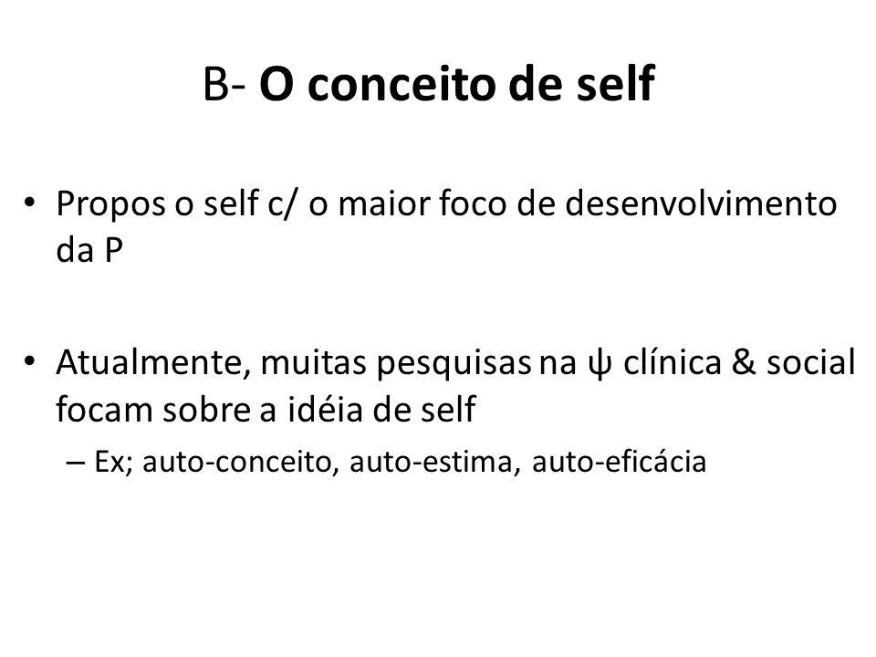 B- O conceito de self Propos o self c/ o maior foco de desenvolvimento da P.