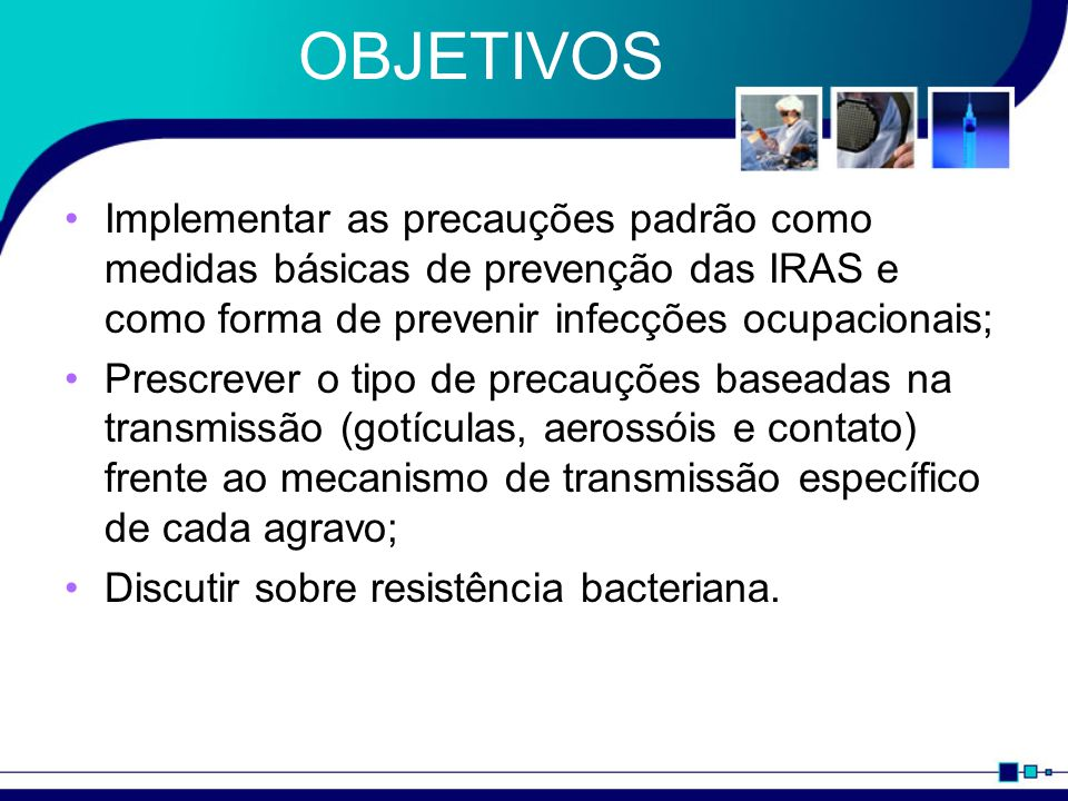 OBJETIVOS Implementar as precauções padrão como medidas básicas de prevenção das IRAS e como forma de prevenir infecções ocupacionais;