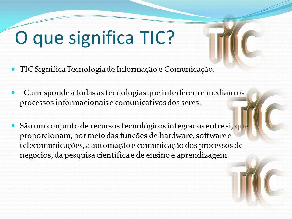 O que significa TIC TIC Significa Tecnologia de Informação e Comunicação.