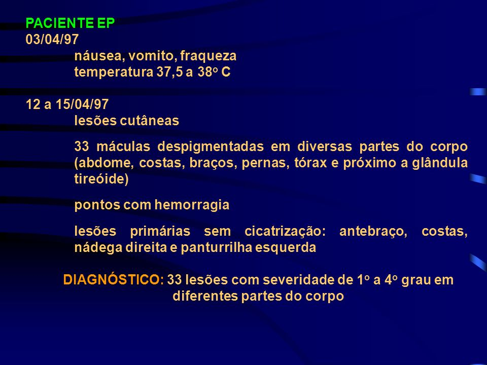 PACIENTE EP 03/04/97. náusea, vomito, fraqueza. temperatura 37,5 a 38o C. 12 a 15/04/97. lesões cutâneas.