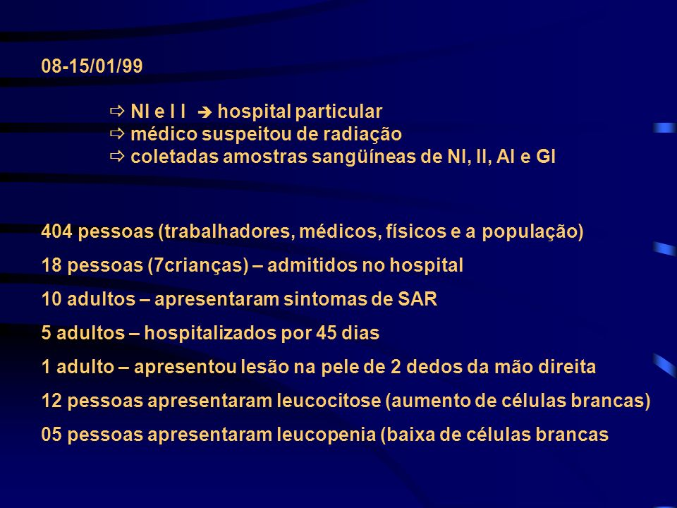 08-15/01/99  NI e I I  hospital particular.  médico suspeitou de radiação.  coletadas amostras sangüíneas de NI, II, AI e GI.