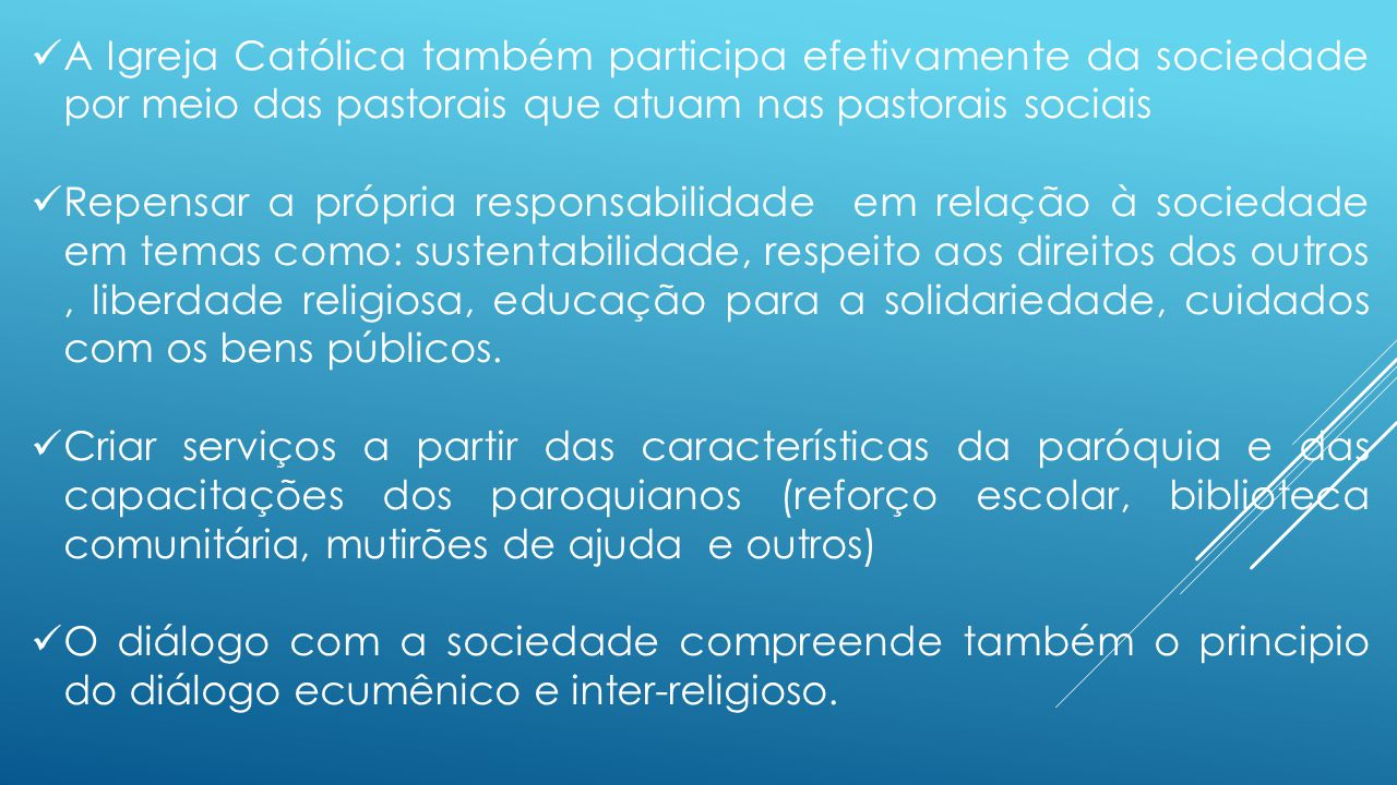 A Igreja Católica também participa efetivamente da sociedade por meio das pastorais que atuam nas pastorais sociais