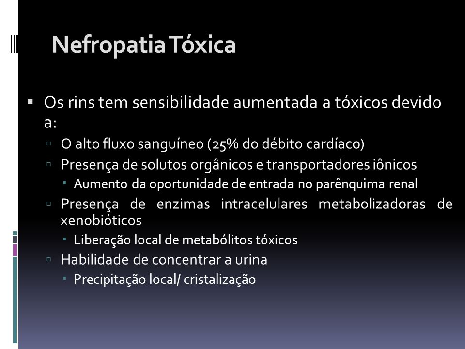 Nefropatia Tóxica Os rins tem sensibilidade aumentada a tóxicos devido a: O alto fluxo sanguíneo (25% do débito cardíaco)
