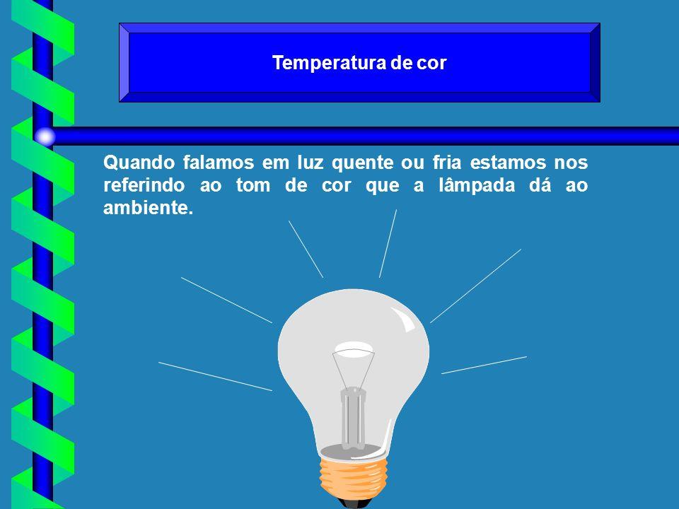 Temperatura de cor Quando falamos em luz quente ou fria estamos nos referindo ao tom de cor que a lâmpada dá ao ambiente.