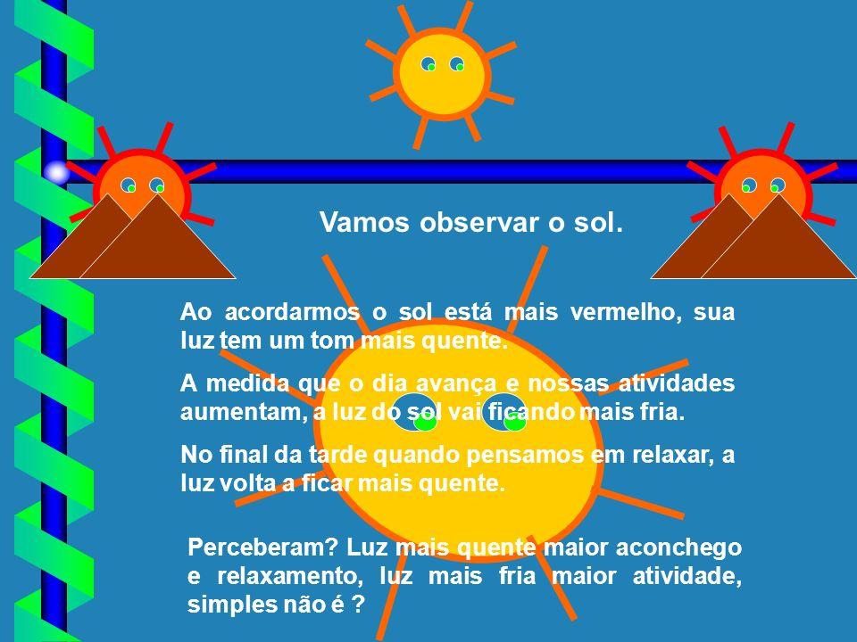 Vamos observar o sol. Ao acordarmos o sol está mais vermelho, sua luz tem um tom mais quente.