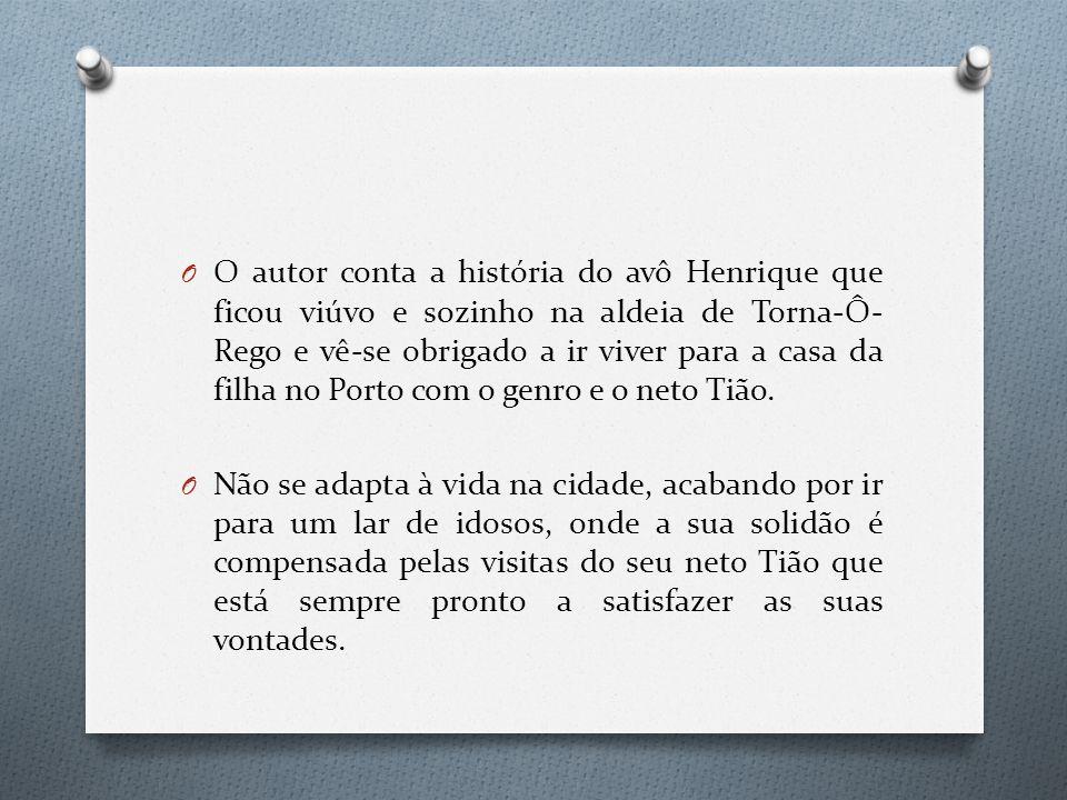 O autor conta a história do avô Henrique que ficou viúvo e sozinho na aldeia de Torna-Ô-Rego e vê-se obrigado a ir viver para a casa da filha no Porto com o genro e o neto Tião.