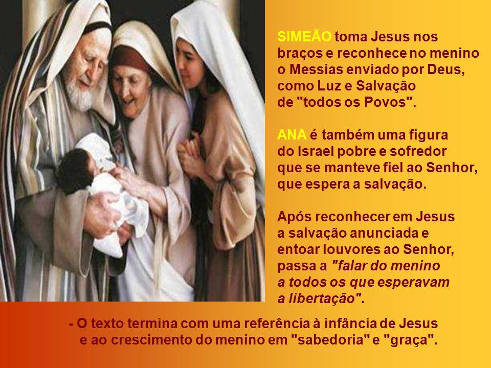 SIMEÃO toma Jesus nos braços e reconhece no menino o Messias enviado por Deus, como Luz e Salvação de todos os Povos .