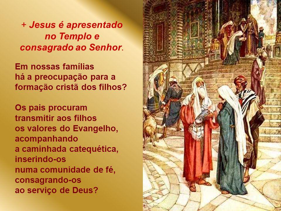 + Jesus é apresentado no Templo e consagrado ao Senhor.