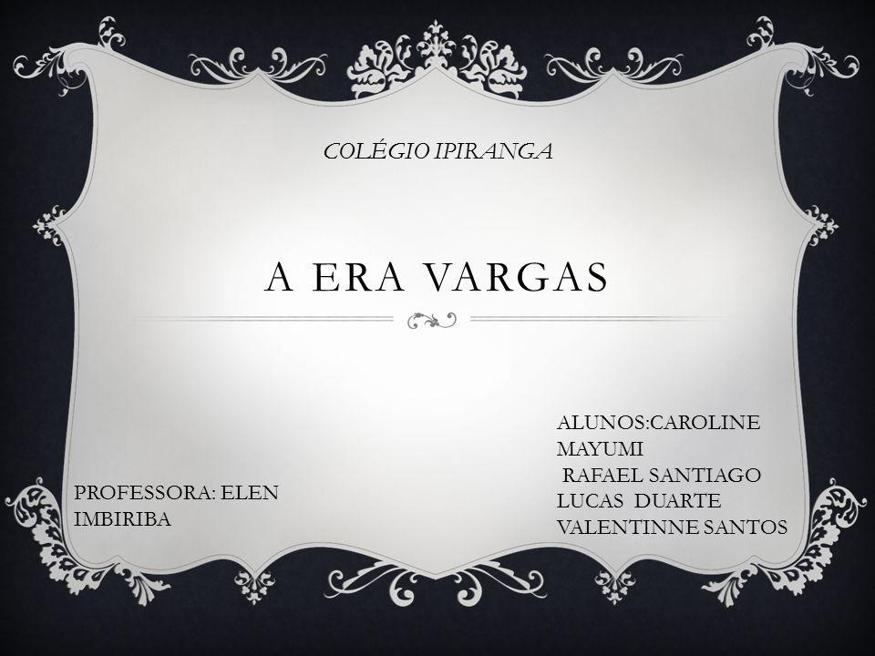A Era Vargas COLÉGIO IPIRANGA ALUNOS:CAROLINE MAYUMI