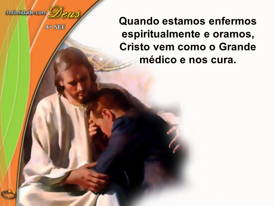 Quando estamos enfermos espiritualmente e oramos, Cristo vem como o Grande médico e nos cura.