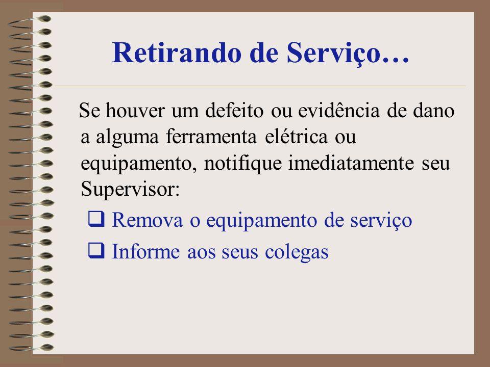 Retirando de Serviço… Se houver um defeito ou evidência de dano a alguma ferramenta elétrica ou equipamento, notifique imediatamente seu Supervisor:
