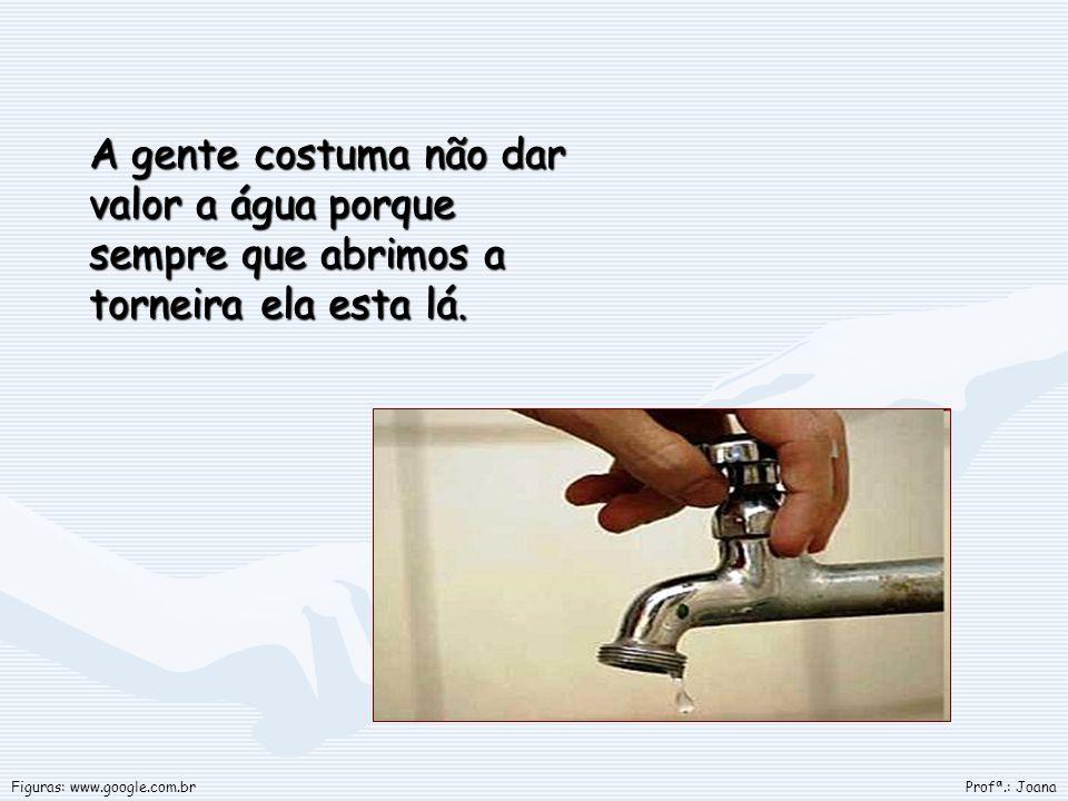 A gente costuma não dar valor a água porque sempre que abrimos a torneira ela esta lá.