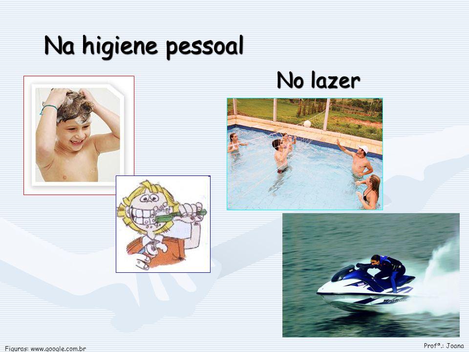 Na higiene pessoal No lazer Figuras: www.google.com.br Profª.: Joana