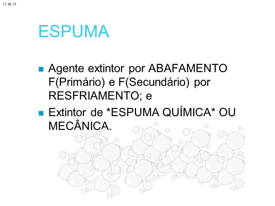 15 de 19 ESPUMA. Agente extintor por ABAFAMENTO F(Primário) e F(Secundário) por RESFRIAMENTO; e.