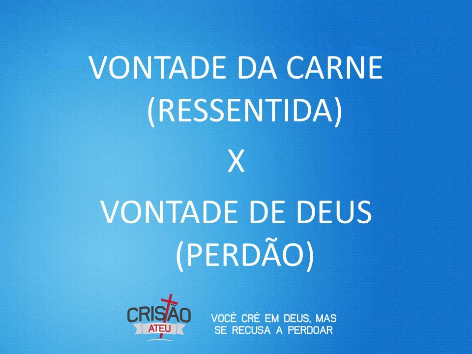 VONTADE DA CARNE (RESSENTIDA) X VONTADE DE DEUS (PERDÃO)