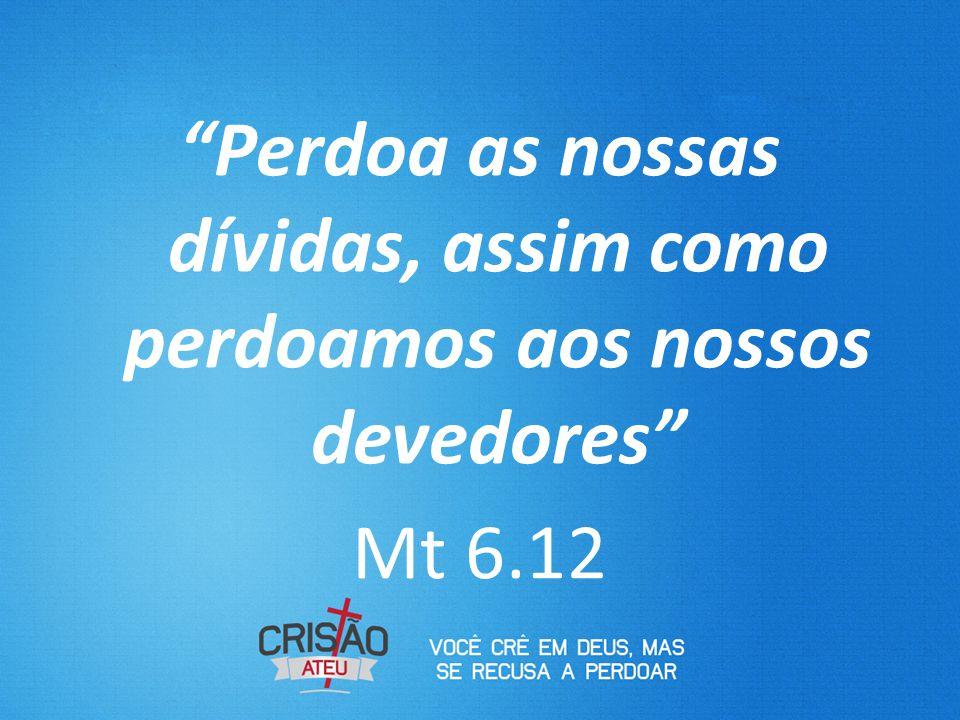 Perdoa as nossas dívidas, assim como perdoamos aos nossos devedores Mt 6.12